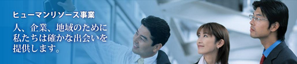 ヒューマンリソース事業人、企業、地域のために私たちは確かな出会いを提供します。